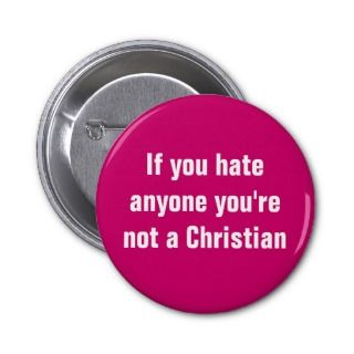 If you hate anyone youre not a Christian Pins