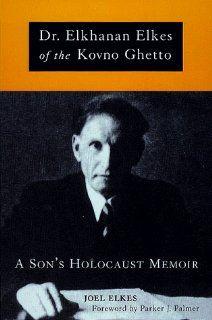 Dr. Elkhanan Elkes of the Kovno Ghetto A Sons Holocaust Memoir Joel