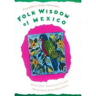 Folk Wisdom of Mexico / Proverbios y dichos mexicanos Jeff M. Sellers