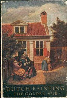 Dutch Painting The Golden Age An Exhibition of Dutch Pictures of the
