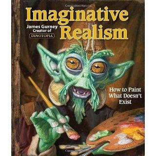 Imaginative Realism How to Paint What Doesnt Exist James